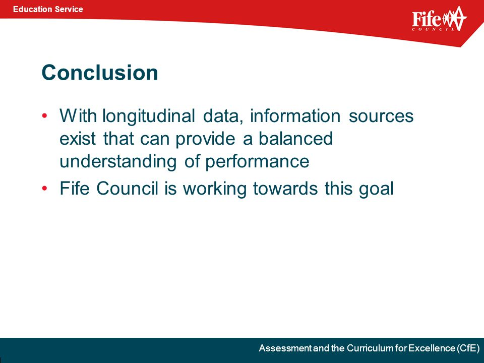 Education Service Assessment and the Curriculum for Excellence (CfE) Conclusion With longitudinal data, information sources exist that can provide a balanced understanding of performance Fife Council is working towards this goal