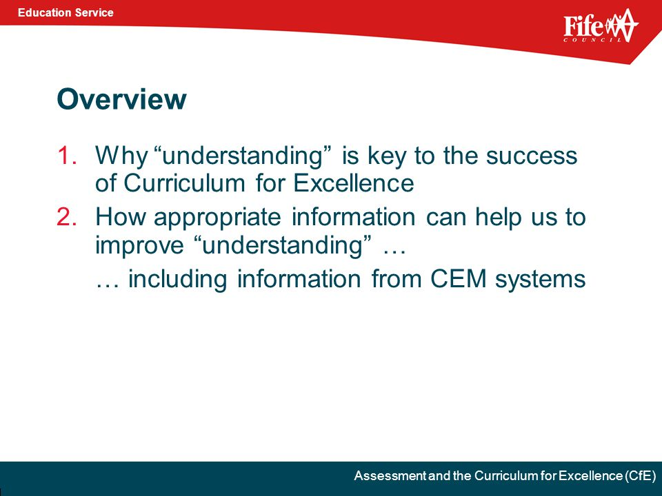 Education Service Assessment and the Curriculum for Excellence (CfE) Overview 1.Why understanding is key to the success of Curriculum for Excellence 2.How appropriate information can help us to improve understanding … … including information from CEM systems
