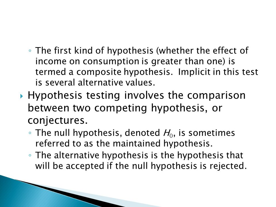 ◦ The first kind of hypothesis (whether the effect of income on consumption is greater than one) is termed a composite hypothesis.