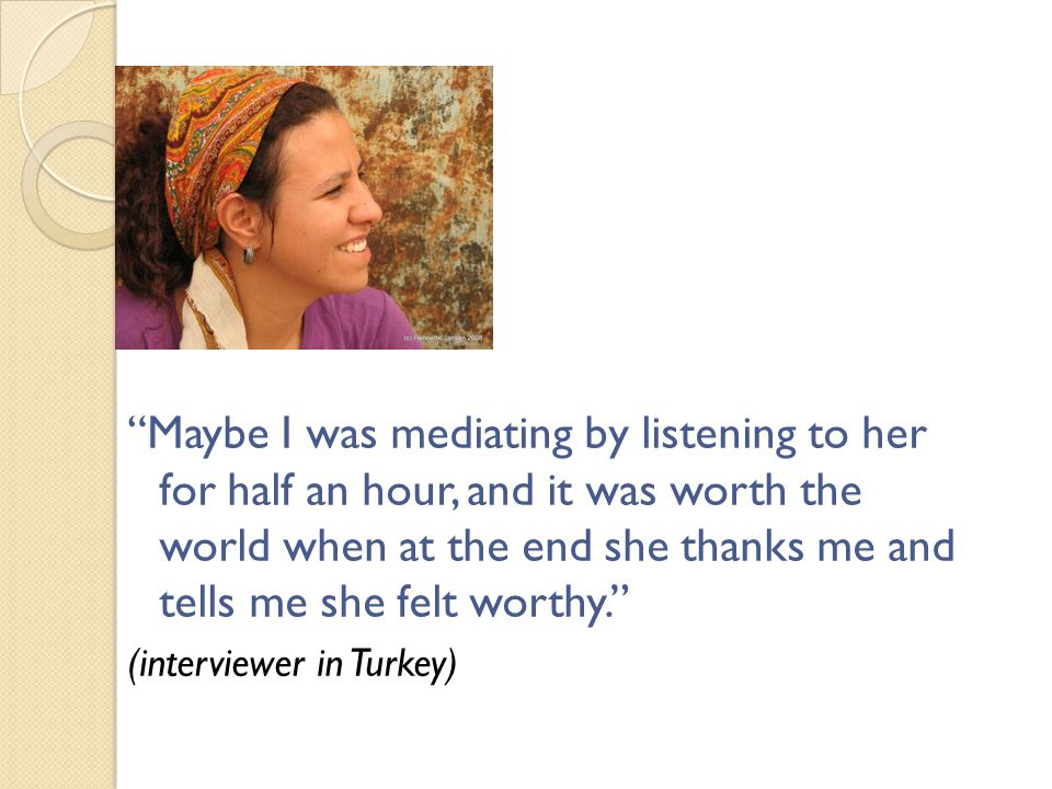 Maybe I was mediating by listening to her for half an hour, and it was worth the world when at the end she thanks me and tells me she felt worthy. (interviewer in Turkey)