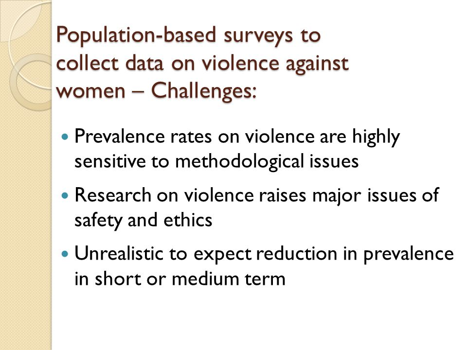 Population-based surveys to collect data on violence against women – Challenges: Prevalence rates on violence are highly sensitive to methodological issues Research on violence raises major issues of safety and ethics Unrealistic to expect reduction in prevalence in short or medium term