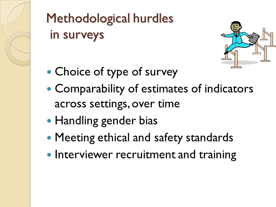 Methodological hurdles in surveys Choice of type of survey Comparability of estimates of indicators across settings, over time Handling gender bias Meeting ethical and safety standards Interviewer recruitment and training