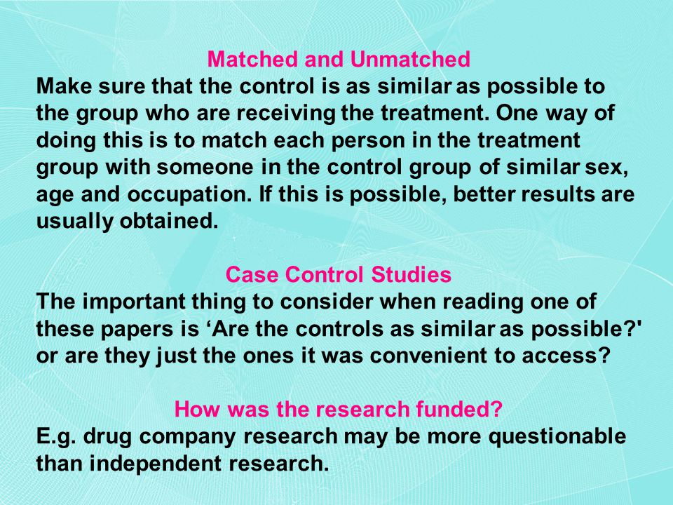 Matched and Unmatched Make sure that the control is as similar as possible to the group who are receiving the treatment.