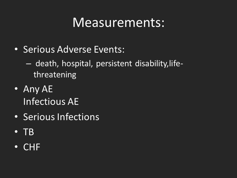 Measurements: Serious Adverse Events: – death, hospital, persistent disability,life- threatening Any AE Infectious AE Serious Infections TB CHF