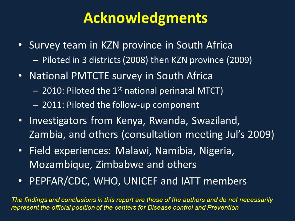 Acknowledgments Survey team in KZN province in South Africa – Piloted in 3 districts (2008) then KZN province (2009) National PMTCTE survey in South Africa – 2010: Piloted the 1 st national perinatal MTCT) – 2011: Piloted the follow-up component Investigators from Kenya, Rwanda, Swaziland, Zambia, and others (consultation meeting Jul's 2009) Field experiences: Malawi, Namibia, Nigeria, Mozambique, Zimbabwe and others PEPFAR/CDC, WHO, UNICEF and IATT members The findings and conclusions in this report are those of the authors and do not necessarily represent the official position of the centers for Disease control and Prevention