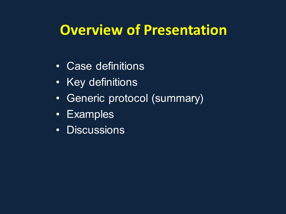Overview of Presentation Case definitions Key definitions Generic protocol (summary) Examples Discussions