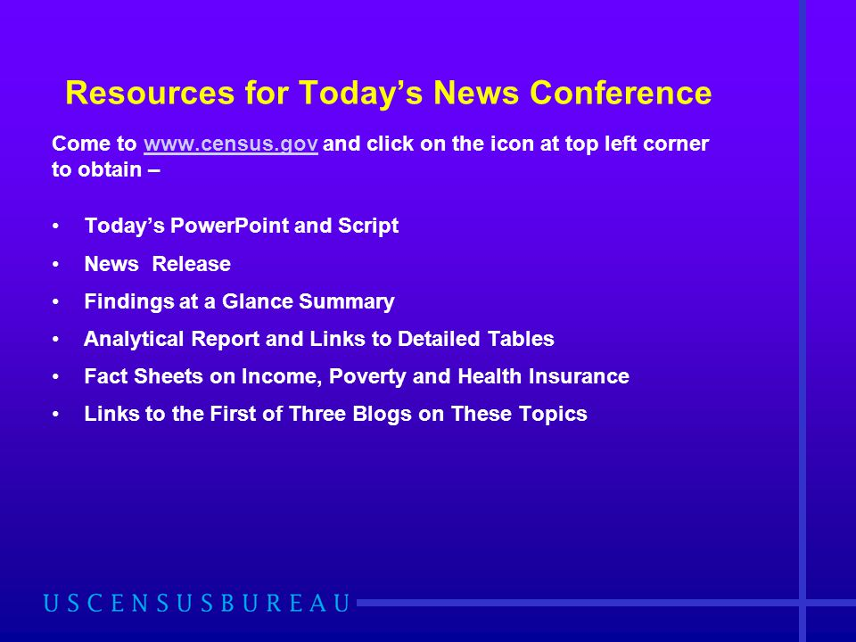 Resources for Today's News Conference Come to   and click on the icon at top left corner to obtain –  Today's PowerPoint and Script News Release Findings at a Glance Summary Analytical Report and Links to Detailed Tables Fact Sheets on Income, Poverty and Health Insurance Links to the First of Three Blogs on These Topics