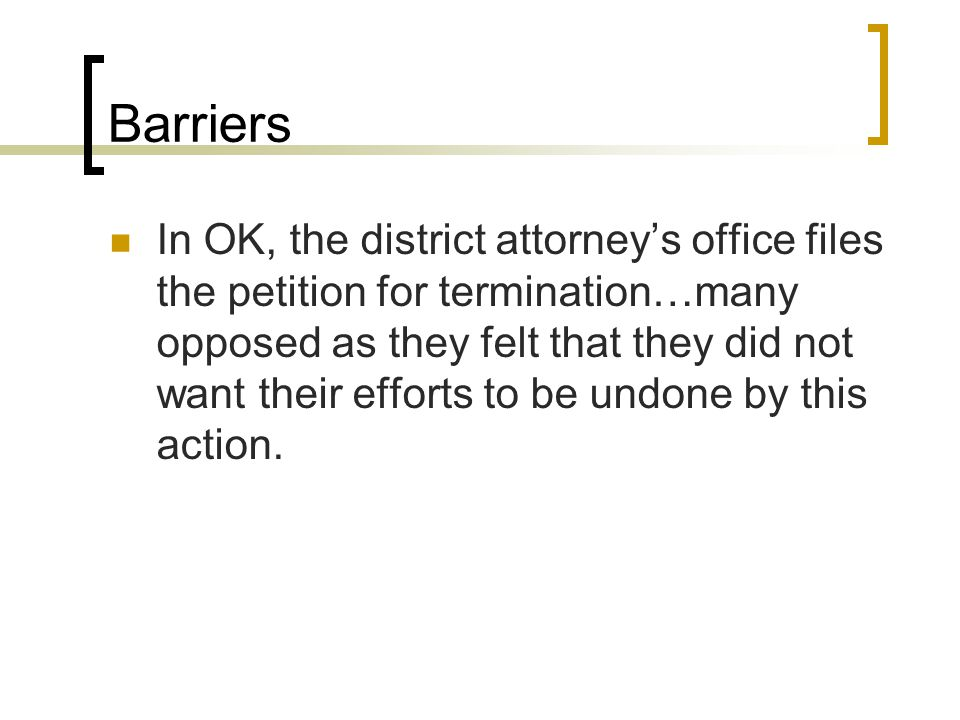 Barriers In OK, the district attorney's office files the petition for termination…many opposed as they felt that they did not want their efforts to be undone by this action.