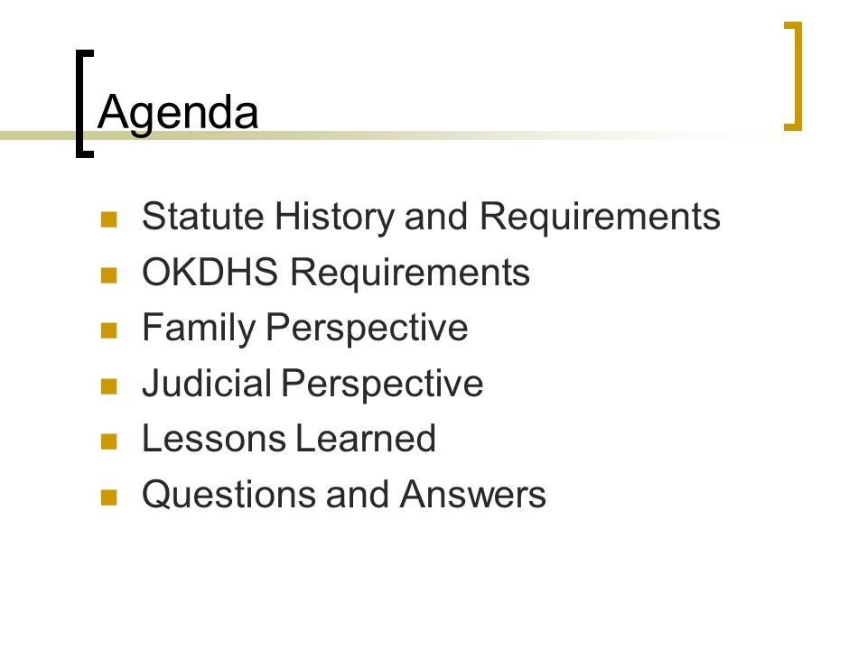 Agenda Statute History and Requirements OKDHS Requirements Family Perspective Judicial Perspective Lessons Learned Questions and Answers