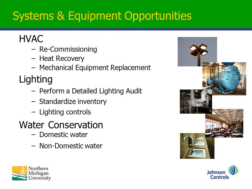 Systems & Equipment Opportunities HVAC –Re-Commissioning –Heat Recovery –Mechanical Equipment Replacement Lighting –Perform a Detailed Lighting Audit –Standardize inventory –Lighting controls Water Conservation –Domestic water –Non-Domestic water