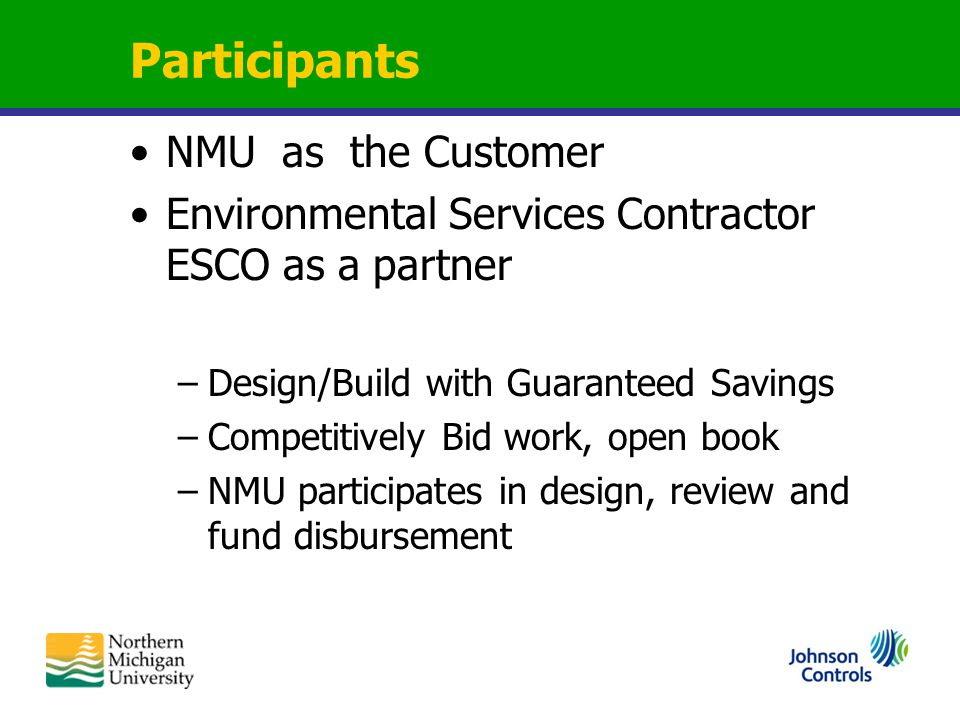 Participants NMU as the Customer Environmental Services Contractor ESCO as a partner –Design/Build with Guaranteed Savings –Competitively Bid work, open book –NMU participates in design, review and fund disbursement