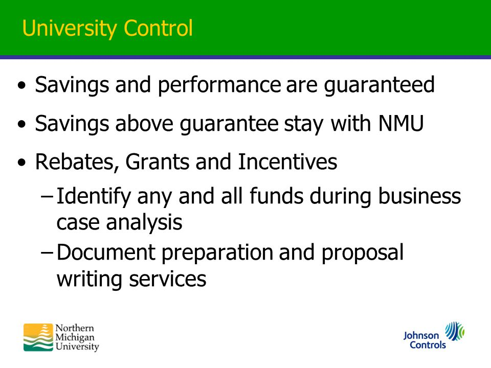 University Control Savings and performance are guaranteed Savings above guarantee stay with NMU Rebates, Grants and Incentives –Identify any and all funds during business case analysis –Document preparation and proposal writing services