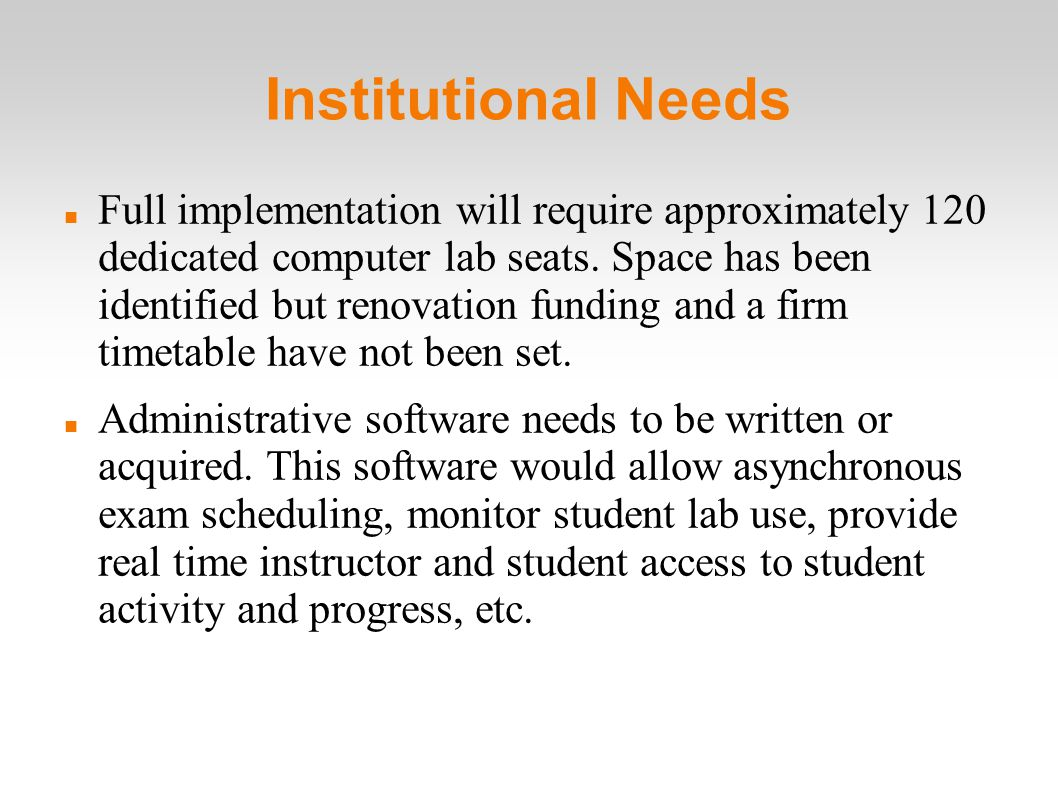 Institutional Needs Full implementation will require approximately 120 dedicated computer lab seats.
