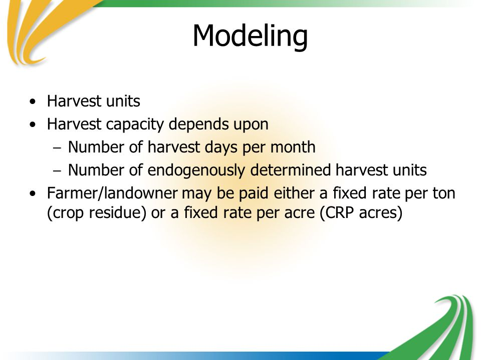 Modeling Harvest units Harvest capacity depends upon – Number of harvest days per month – Number of endogenously determined harvest units Farmer/landowner may be paid either a fixed rate per ton (crop residue) or a fixed rate per acre (CRP acres)