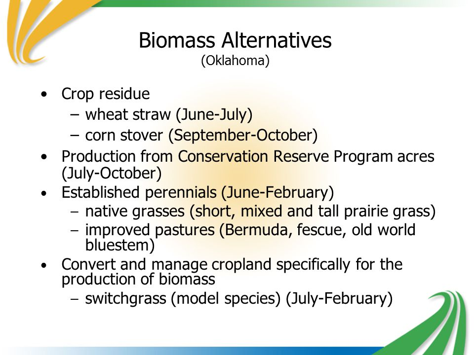 Biomass Alternatives (Oklahoma) Crop residue –wheat straw (June-July) –corn stover (September-October) Production from Conservation Reserve Program acres (July-October) Established perennials (June-February) – native grasses (short, mixed and tall prairie grass) – improved pastures (Bermuda, fescue, old world bluestem) Convert and manage cropland specifically for the production of biomass – switchgrass (model species) (July-February)