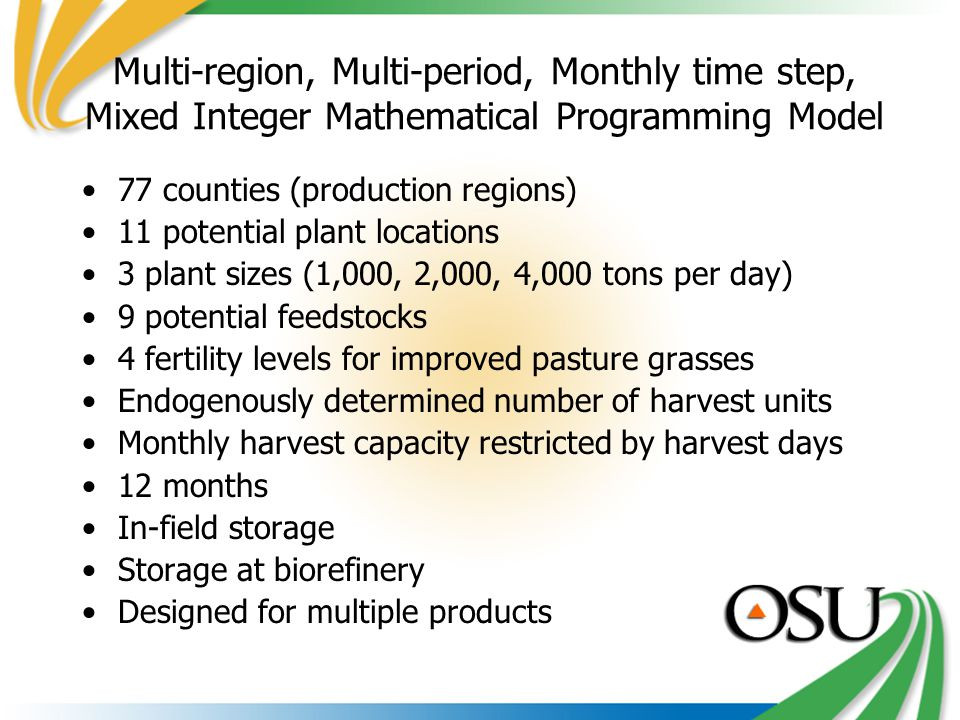 Multi-region, Multi-period, Monthly time step, Mixed Integer Mathematical Programming Model 77 counties (production regions) 11 potential plant locations 3 plant sizes (1,000, 2,000, 4,000 tons per day) 9 potential feedstocks 4 fertility levels for improved pasture grasses Endogenously determined number of harvest units Monthly harvest capacity restricted by harvest days 12 months In-field storage Storage at biorefinery Designed for multiple products