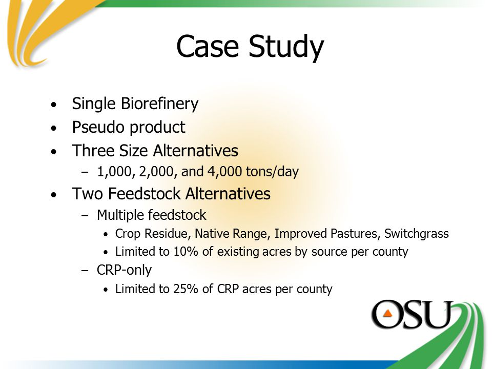 Case Study Single Biorefinery Pseudo product Three Size Alternatives – 1,000, 2,000, and 4,000 tons/day Two Feedstock Alternatives – Multiple feedstock Crop Residue, Native Range, Improved Pastures, Switchgrass Limited to 10% of existing acres by source per county – CRP-only Limited to 25% of CRP acres per county