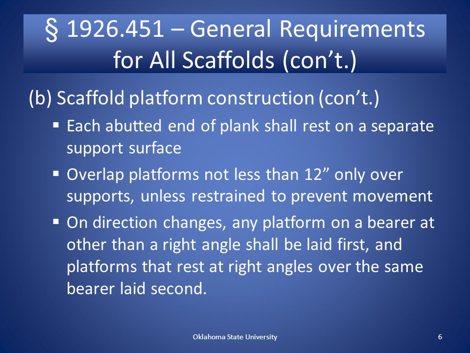 § – General Requirements for All Scaffolds (con't.) (b) Scaffold platform contruction (con't.)  Front edge of all platforms No more than 14 from the face of the work 3 from the face for outrigger scaffolds 18 from the face for plastering and lathing operations  Platforms 10' and less to extend at least 6 but not more than 12 past support unless designed and installed and/or guarded properly  Platforms greater than 10' no more than 18 past support unless designed and installed and/or guarded properly Oklahoma State University5