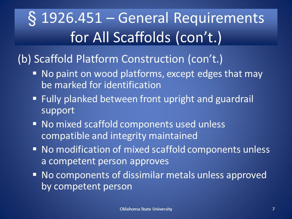 § – General Requirements for All Scaffolds (con't.) (b) Scaffold platform construction (con't.)  Each abutted end of plank shall rest on a separate support surface  Overlap platforms not less than 12 only over supports, unless restrained to prevent movement  On direction changes, any platform on a bearer at other than a right angle shall be laid first, and platforms that rest at right angles over the same bearer laid second.