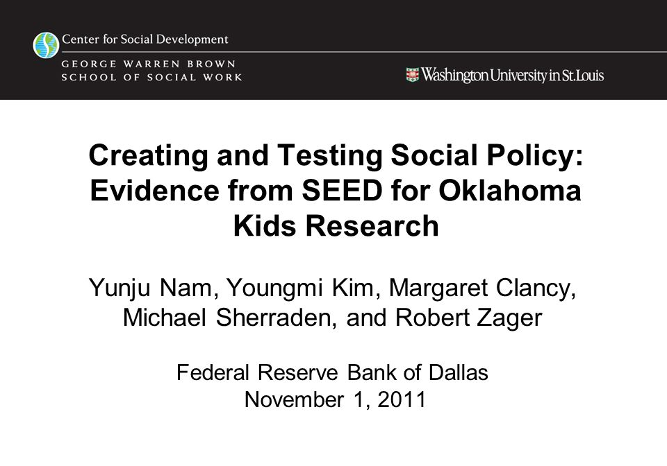 Creating and Testing Social Policy: Evidence from SEED for Oklahoma Kids Research Yunju Nam, Youngmi Kim, Margaret Clancy, Michael Sherraden, and Robert Zager Federal Reserve Bank of Dallas November 1, 2011