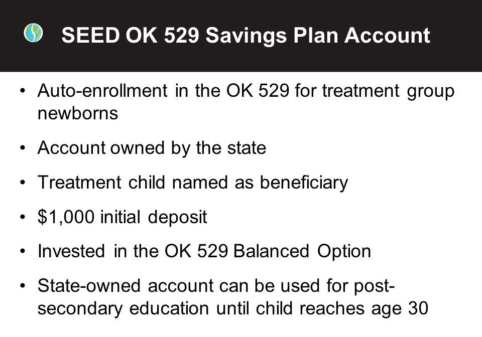 SEED OK 529 Savings Plan Account Auto-enrollment in the OK 529 for treatment group newborns Account owned by the state Treatment child named as beneficiary $1,000 initial deposit Invested in the OK 529 Balanced Option State-owned account can be used for post- secondary education until child reaches age 30