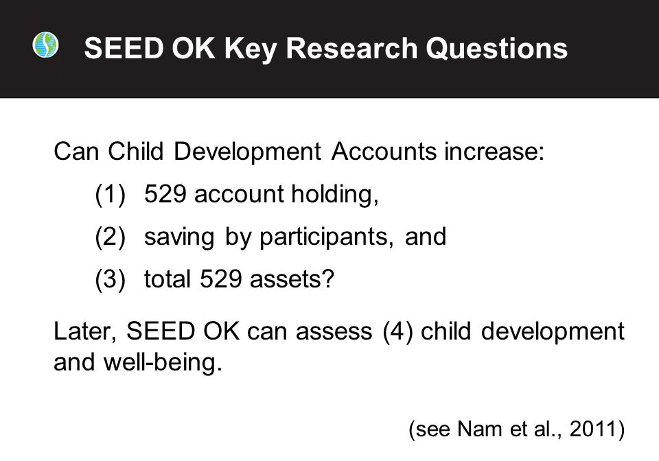 SEED OK Key Research Questions Can Child Development Accounts increase: (1)529 account holding, (2)saving by participants, and (3)total 529 assets.