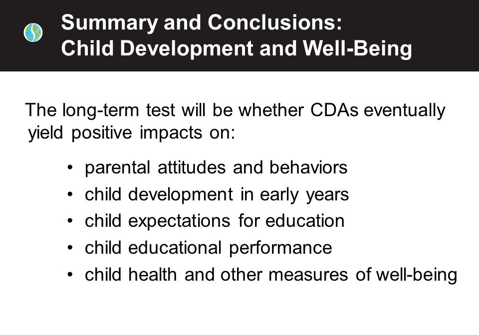 Summary and Conclusions: Child Development and Well-Being The long-term test will be whether CDAs eventually yield positive impacts on: parental attitudes and behaviors child development in early years child expectations for education child educational performance child health and other measures of well-being