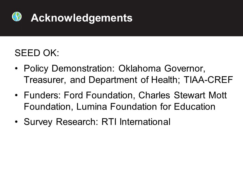 Acknowledgements SEED OK: Policy Demonstration: Oklahoma Governor, Treasurer, and Department of Health; TIAA-CREF Funders: Ford Foundation, Charles Stewart Mott Foundation, Lumina Foundation for Education Survey Research: RTI International