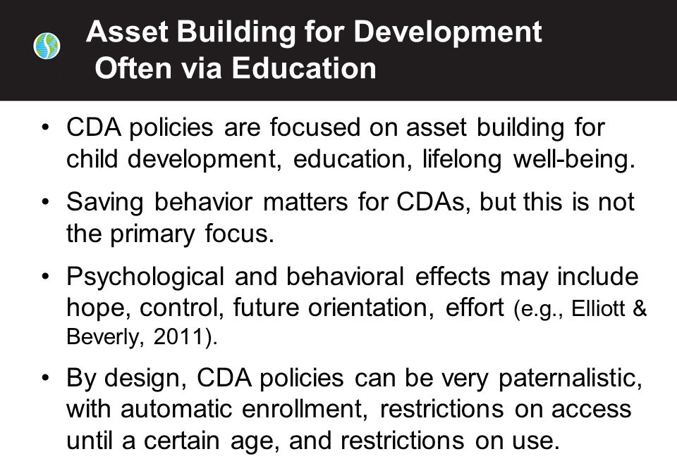 Asset Building for Development Often via Education CDA policies are focused on asset building for child development, education, lifelong well-being.