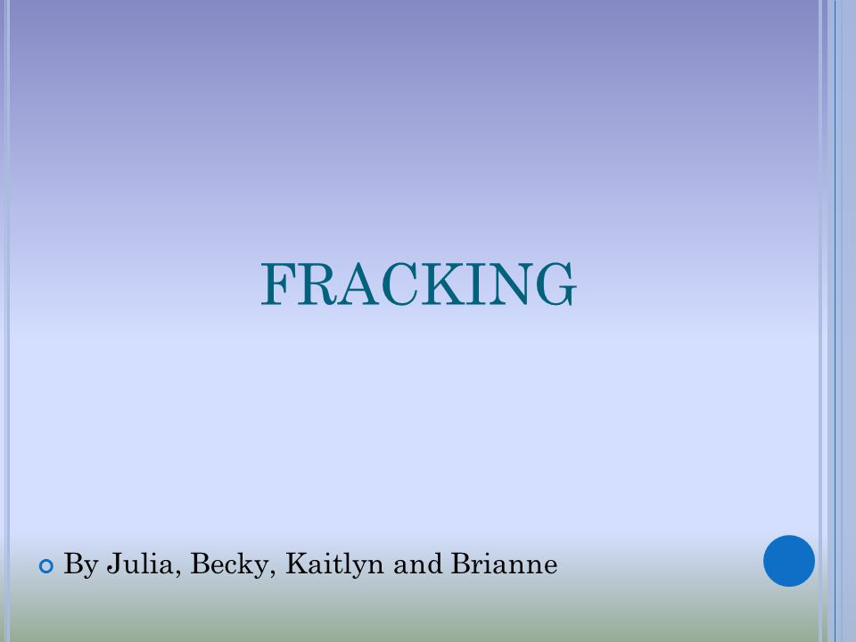 FRACKING By Julia, Becky, Kaitlyn and Brianne