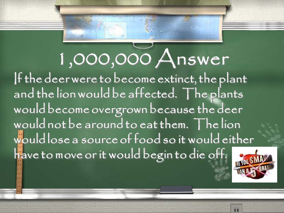Million Dollar Question What would happen if the deer were to become extinct Answer