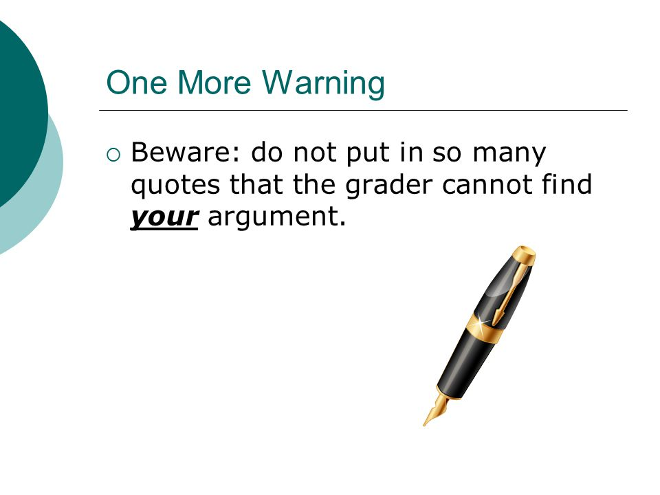 One More Warning  Beware: do not put in so many quotes that the grader cannot find your argument.