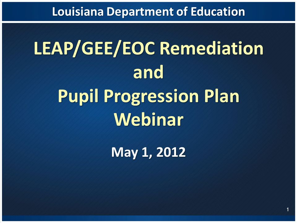Louisiana Department of Education LEAP/GEE/EOC Remediation and Pupil Progression Plan Webinar May 1,