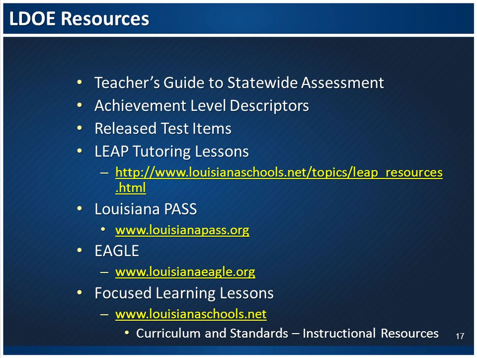 LDOE Resources Teacher's Guide to Statewide Assessment Teacher's Guide to Statewide Assessment Achievement Level Descriptors Achievement Level Descriptors Released Test Items Released Test Items LEAP Tutoring Lessons LEAP Tutoring Lessons – Louisiana PASS Louisiana PASS EAGLE EAGLE –     Focused Learning Lessons Focused Learning Lessons –     Curriculum and Standards – Instructional Resources Curriculum and Standards – Instructional Resources 17