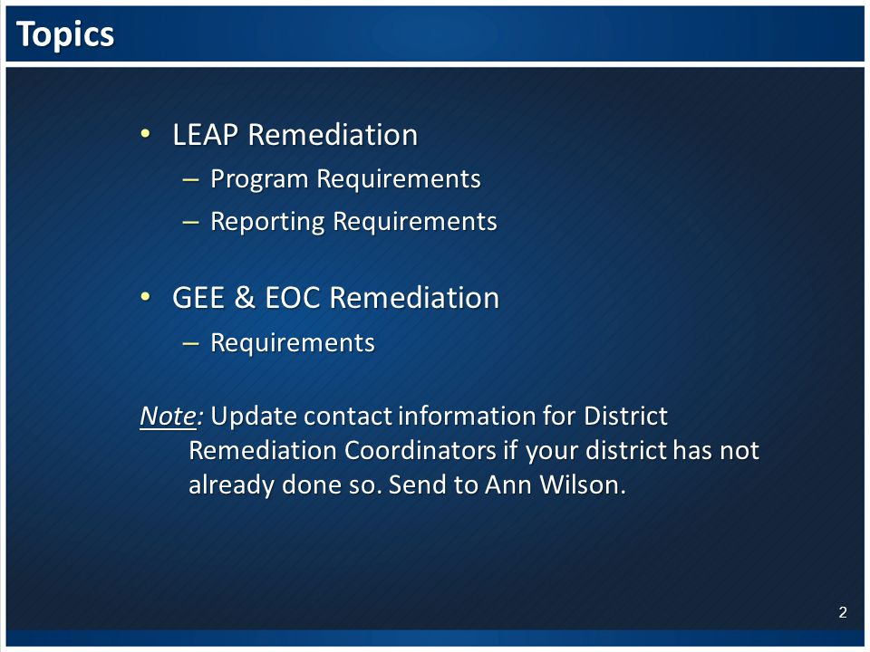 Topics LEAP Remediation LEAP Remediation – Program Requirements – Reporting Requirements GEE & EOC Remediation GEE & EOC Remediation – Requirements Note: Update contact information for District Remediation Coordinators if your district has not already done so.