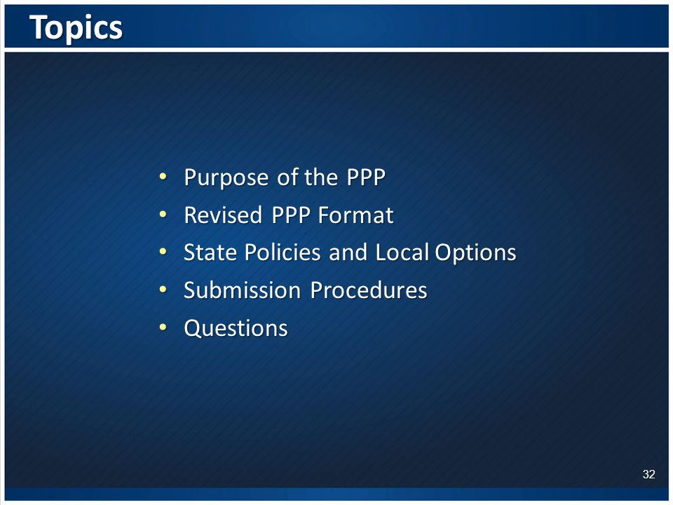 Purpose of the PPP Purpose of the PPP Revised PPP Format Revised PPP Format State Policies and Local Options State Policies and Local Options Submission Procedures Submission Procedures Questions QuestionsTopics 32