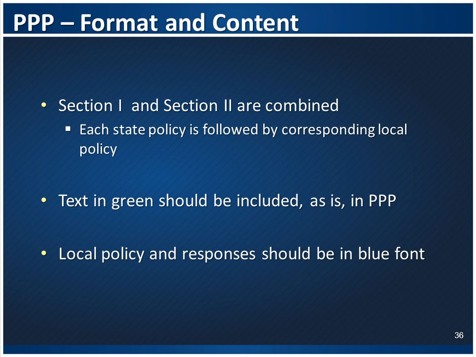 PPP – Format and Content Section I and Section II are combined Section I and Section II are combined  Each state policy is followed by corresponding local policy Text in green should be included, as is, in PPP Text in green should be included, as is, in PPP Local policy and responses should be in blue font Local policy and responses should be in blue font 36