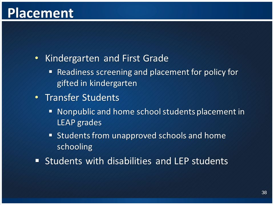 Placement Kindergarten and First Grade Kindergarten and First Grade  Readiness screening and placement for policy for gifted in kindergarten Transfer Students Transfer Students  Nonpublic and home school students placement in LEAP grades  Students from unapproved schools and home schooling  Students with disabilities and LEP students 38