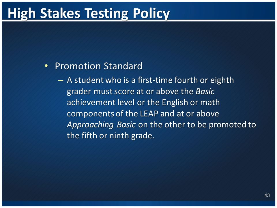 High Stakes Testing Policy Promotion Standard Promotion Standard – A student who is a first-time fourth or eighth grader must score at or above the Basic achievement level or the English or math components of the LEAP and at or above Approaching Basic on the other to be promoted to the fifth or ninth grade.