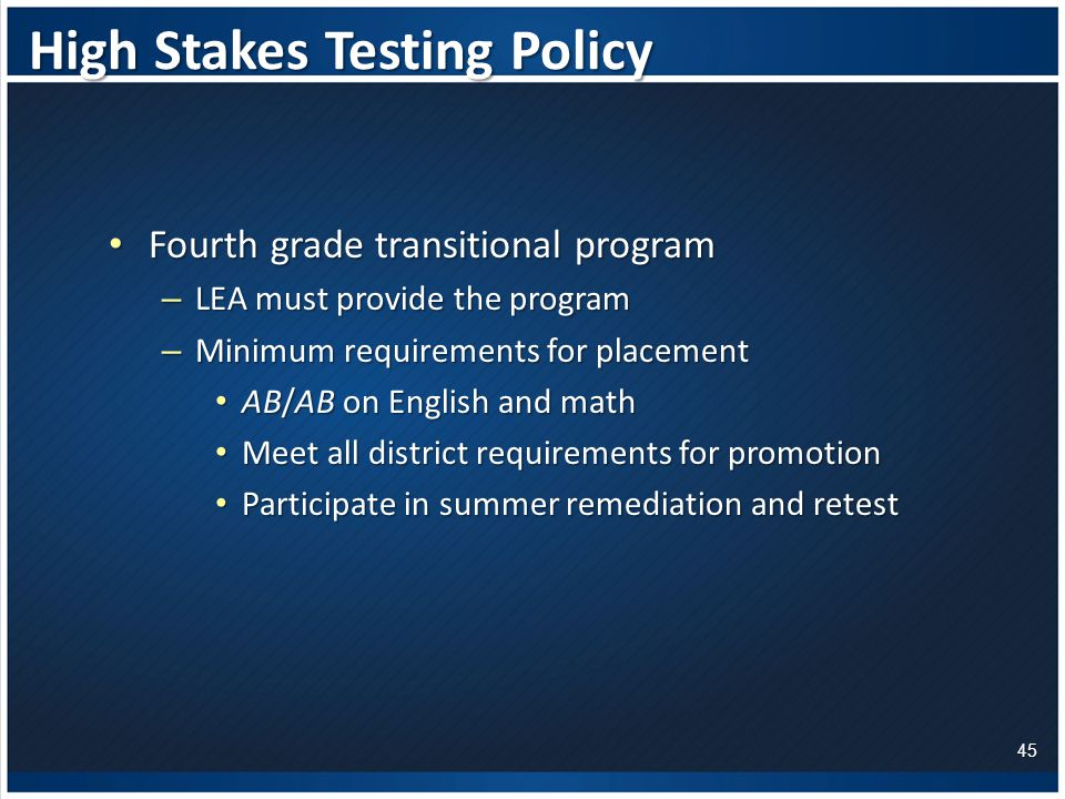High Stakes Testing Policy Fourth grade transitional program Fourth grade transitional program – LEA must provide the program – Minimum requirements for placement AB/AB on English and math AB/AB on English and math Meet all district requirements for promotion Meet all district requirements for promotion Participate in summer remediation and retest Participate in summer remediation and retest 45