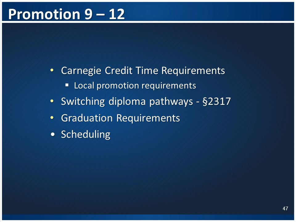 Promotion 9 – 12 Carnegie Credit Time Requirements Carnegie Credit Time Requirements  Local promotion requirements Switching diploma pathways - §2317 Switching diploma pathways - §2317 Graduation Requirements Graduation Requirements SchedulingScheduling 47