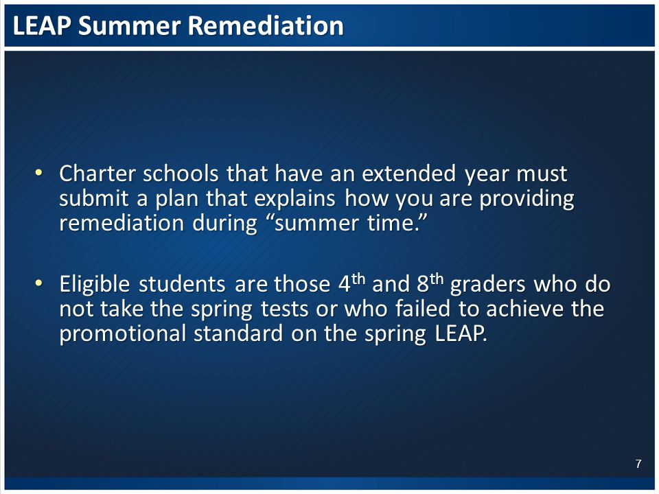 LEAP Summer Remediation Charter schools that have an extended year must submit a plan that explains how you are providing remediation during summer time. Charter schools that have an extended year must submit a plan that explains how you are providing remediation during summer time. Eligible students are those 4 th and 8 th graders who do not take the spring tests or who failed to achieve the promotional standard on the spring LEAP.