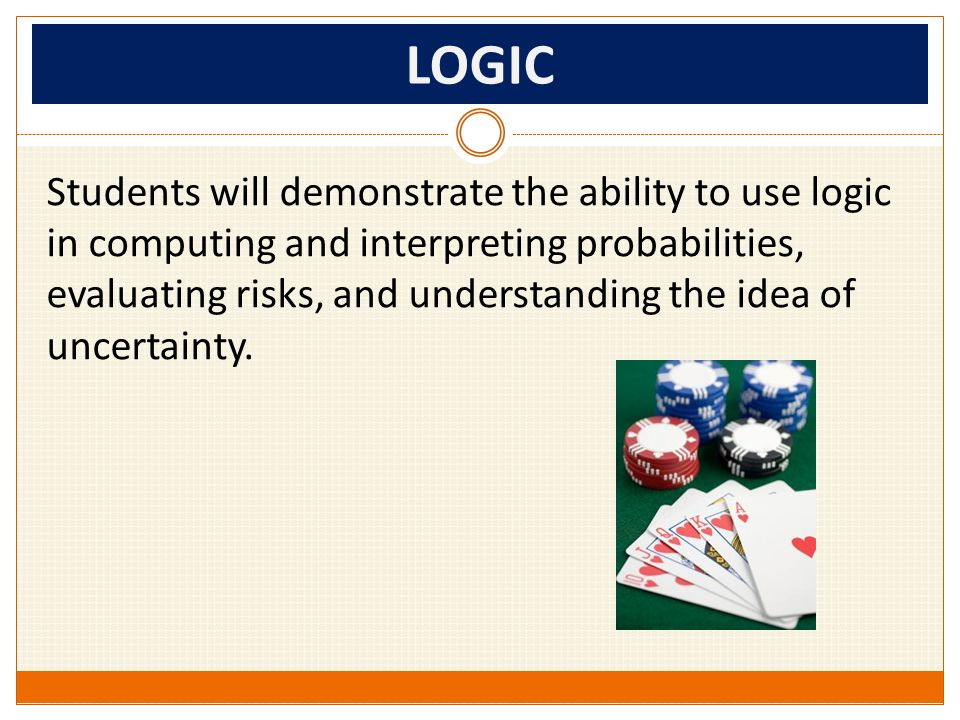 LOGIC Students will demonstrate the ability to use logic in computing and interpreting probabilities, evaluating risks, and understanding the idea of uncertainty.