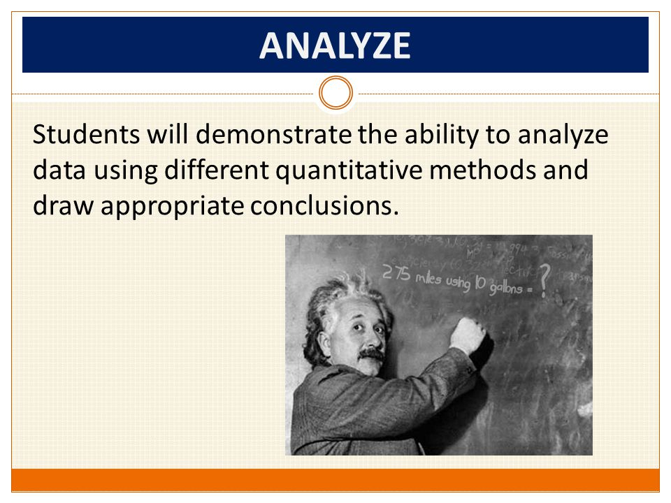ANALYZE Students will demonstrate the ability to analyze data using different quantitative methods and draw appropriate conclusions.