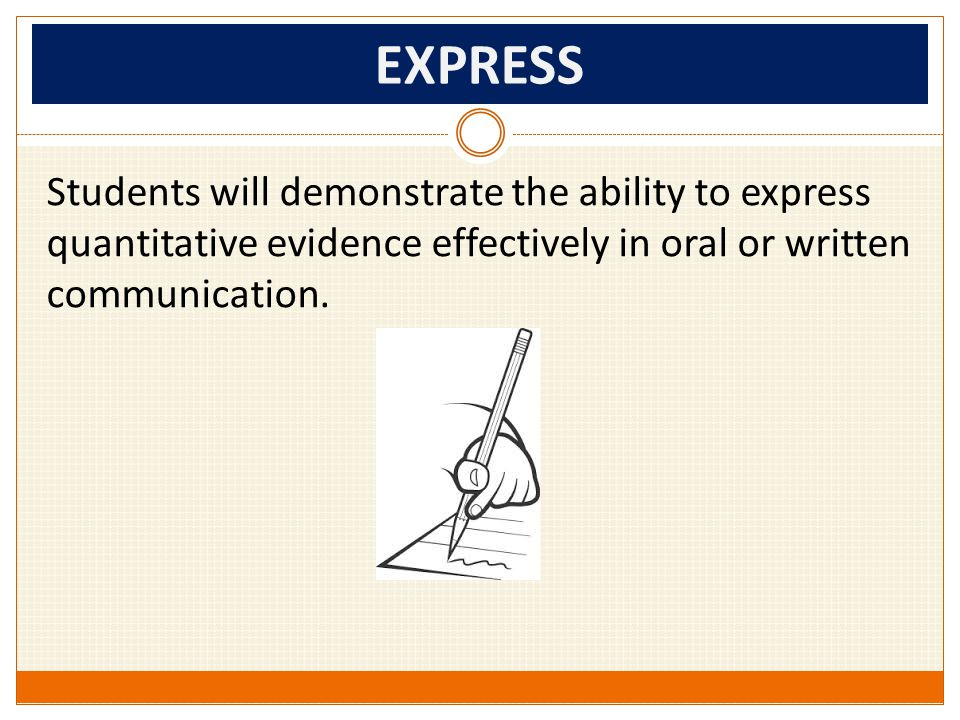 EXPRESS Students will demonstrate the ability to express quantitative evidence effectively in oral or written communication.
