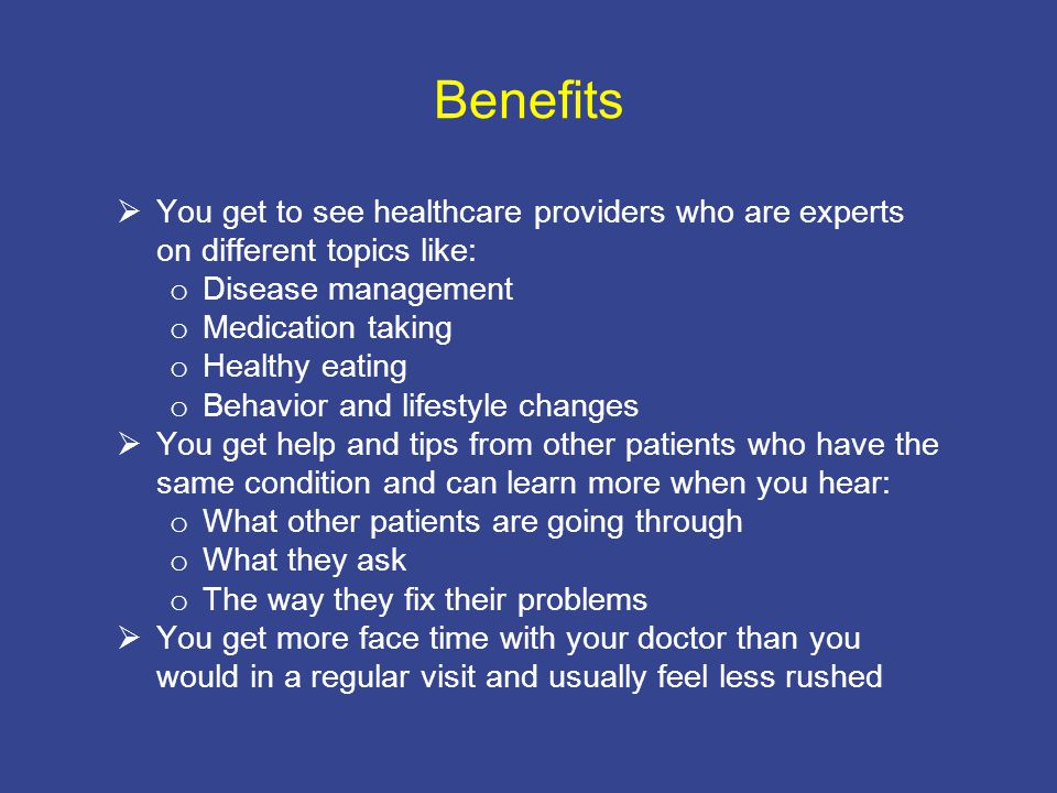 Benefits  You get to see healthcare providers who are experts on different topics like: o Disease management o Medication taking o Healthy eating o Behavior and lifestyle changes  You get help and tips from other patients who have the same condition and can learn more when you hear: o What other patients are going through o What they ask o The way they fix their problems  You get more face time with your doctor than you would in a regular visit and usually feel less rushed