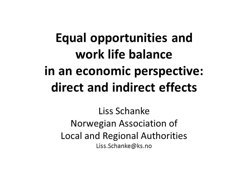 Equal opportunities and work life balance in an economic perspective: direct and indirect effects Liss Schanke Norwegian Association of Local and Regional Authorities