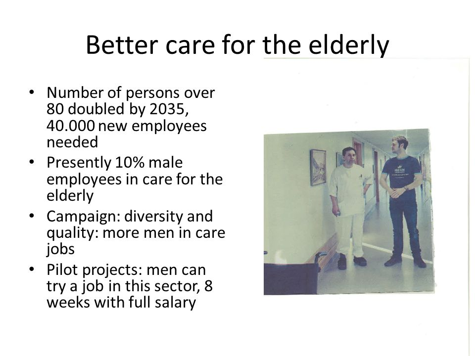Better care for the elderly Number of persons over 80 doubled by 2035, new employees needed Presently 10% male employees in care for the elderly Campaign: diversity and quality: more men in care jobs Pilot projects: men can try a job in this sector, 8 weeks with full salary
