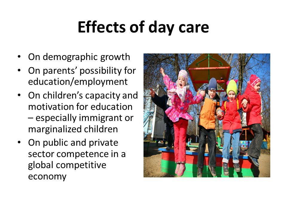 Effects of day care On demographic growth On parents' possibility for education/employment On children's capacity and motivation for education – especially immigrant or marginalized children On public and private sector competence in a global competitive economy