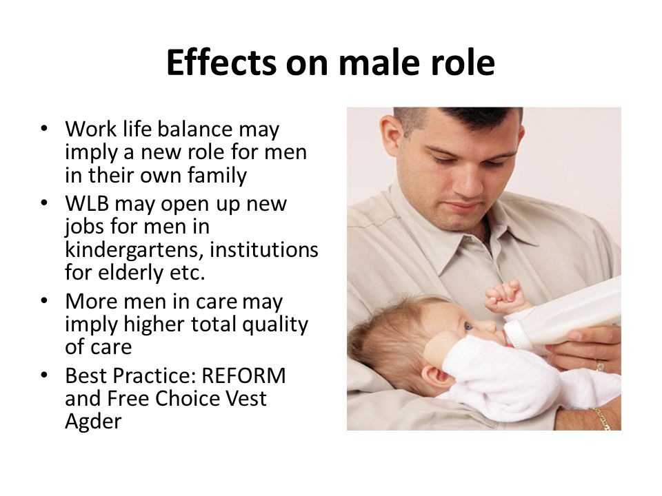 Effects on male role Work life balance may imply a new role for men in their own family WLB may open up new jobs for men in kindergartens, institutions for elderly etc.